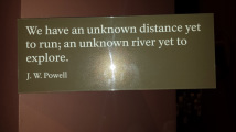 Quote on a plaque: We have an unknown distance yet to run; an unknown river yet to explore. -J.W.Powell
